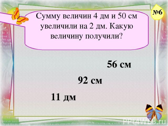 Заголовок слайда Сумму величин 4 дм и 50 см увеличили на 2 дм. Какую величину получили? 56 см 92 см 11 дм №6