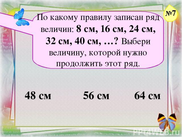 Заголовок слайда По какому правилу записан ряд величин: 8 см, 16 см, 24 см, 32 см, 40 см, …? Выбери величину, которой нужно продолжить этот ряд. 48 см 56 см 64 см №7