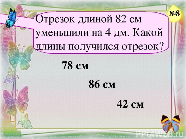 Отрезок длиной 82 см уменьшили на 4 дм. Какой длины получился отрезок? 78 см 86 см 42 см №8