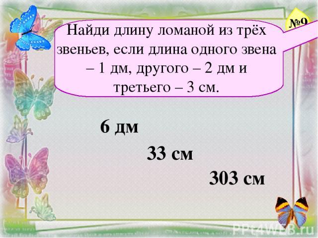 Найди длину ломаной из трёх звеньев, если длина одного звена – 1 дм, другого – 2 дм и третьего – 3 см. 6 дм 33 см 303 см №9