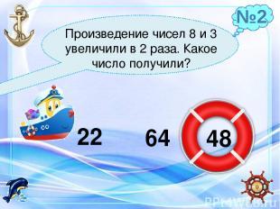 Произведение чисел 8 и 3 увеличили в 2 раза. Какое число получили? 22 64 48 №2