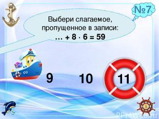 Выбери слагаемое, пропущенное в записи: … + 8 ∙ 6 = 59 9 10 11 №7