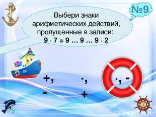 Выбери знаки арифметических действий, пропущенные в записи: 9 ∙ 7 = 9 … 9 … 9 ∙