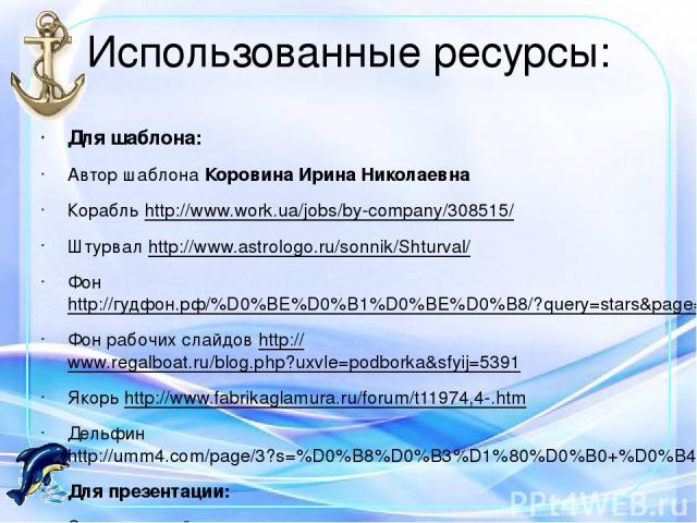Использованные ресурсы: Для шаблона: Автор шаблона Коровина Ирина Николаевна Корабль http://www.work.ua/jobs/by-company/308515/ Штурвал http://www.astrologo.ru/sonnik/Shturval/ Фон http://гудфон.рф/%D0%BE%D0%B1%D0%BE%D0%B8/?query=stars&page=41 Фон р…