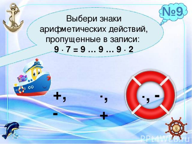 Выбери знаки арифметических действий, пропущенные в записи: 9 ∙ 7 = 9 … 9 … 9 ∙ 2 +, - ∙, + ∙, - №9