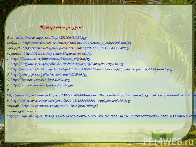 Интернет – ресурсы: фон - http://www.anypics.ru/large/201306/67385.jpg сундук 1 - http://psand.ru/wp-content/uploads/2013/10/ostrov_s_sokrovishhami.jpg сундук 2 - http://krasnoysolsk.ru/wp-content/uploads/2011/09/96353343315422.gif пираты:1- http://…