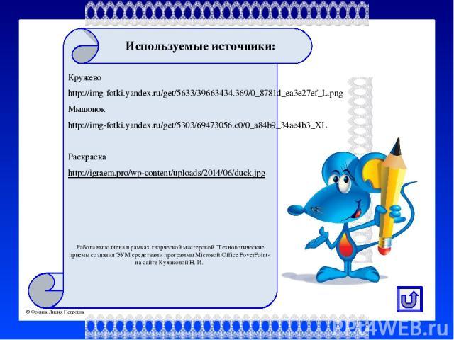 Используемые источники: Кружево http://img-fotki.yandex.ru/get/5633/39663434.369/0_8781d_ea3e27ef_L.png Мышонок http://img-fotki.yandex.ru/get/5303/69473056.c0/0_a84b9_34ae4b3_XL Раскраска http://igraem.pro/wp-content/uploads/2014/06/duck.jpg Работа…