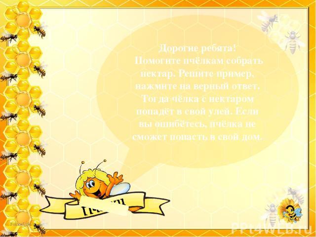 Дорогие ребята! Помогите пчёлкам собрать нектар. Решите пример, нажмите на верный ответ. Тогда чёлка с нектаром попадёт в свой улей. Если вы ошибётесь, пчёлка не сможет попасть в свой дом.