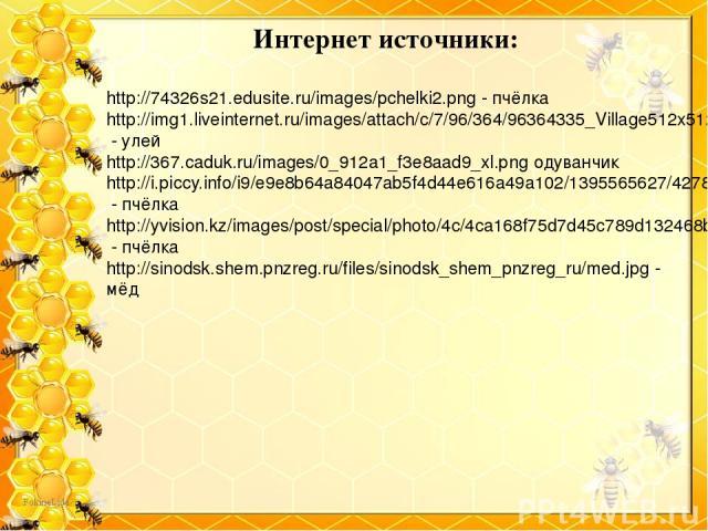Интернет источники: http://74326s21.edusite.ru/images/pchelki2.png - пчёлка http://img1.liveinternet.ru/images/attach/c/7/96/364/96364335_Village512x512____EpatagCOM.png - улей http://367.caduk.ru/images/0_912a1_f3e8aad9_xl.png одуванчик http://i.pi…