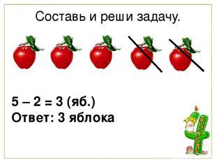 Составь и реши задачу. 5 – 2 = 3 (яб.) Ответ: 3 яблока