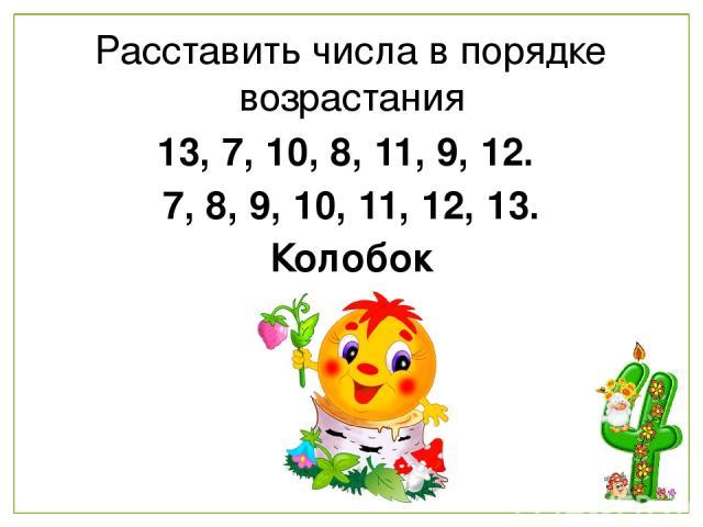 Расставить числа в порядке возрастания 13, 7, 10, 8, 11, 9, 12. 7, 8, 9, 10, 11, 12, 13. Колобок