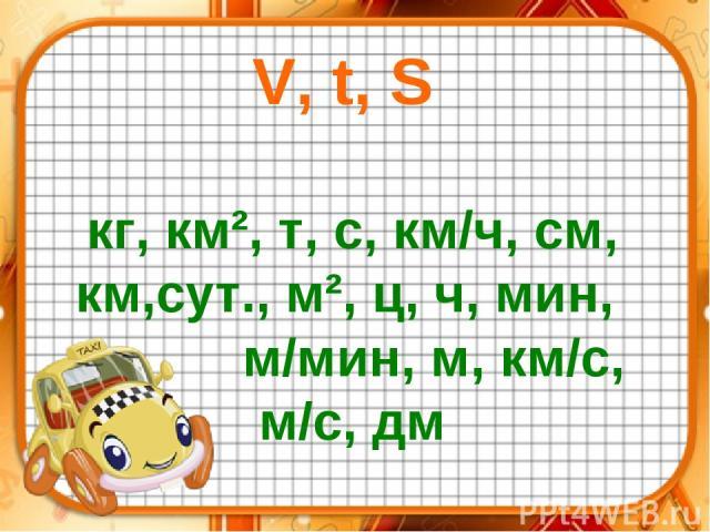 V, t, S кг, км², т, с, км/ч, см, км,сут., м², ц, ч, мин, м/мин, м, км/с, м/с, дм