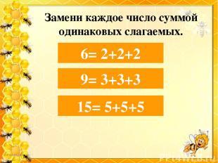 Замени каждое число суммой одинаковых слагаемых. 6= 2+… 6= 2+2+2 9 = 3+… 9= 3+3+