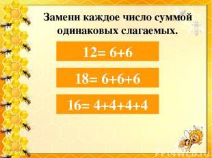 Замени каждое число суммой одинаковых слагаемых. 12= 6+… 12= 6+6 16= 4+… 16= 4+4