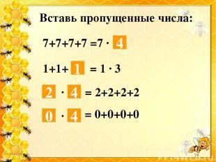 Вставь пропущенные числа: 4 7+7+7+7 =7 ∙ 1 1+1+ = 1 ∙ 3 ∙ = 2+2+2+2 ∙ = 0+0+0+0