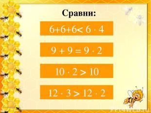 Сравни: 6+ 6+6… 6 ∙ 4 6+6+6< 6 ∙ 4 9 + 9…9 ∙ 2 9 + 9 = 9 ∙ 2 10 ∙ 2… 10 10 ∙ 2 >