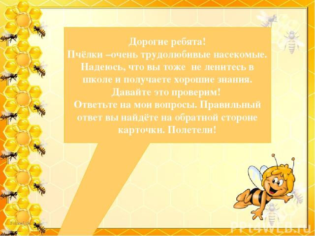 Дорогие ребята! Пчёлки –очень трудолюбивые насекомые. Надеюсь, что вы тоже не ленитесь в школе и получаете хорошие знания. Давайте это проверим! Ответьте на мои вопросы. Правильный ответ вы найдёте на обратной стороне карточки. Полетели!