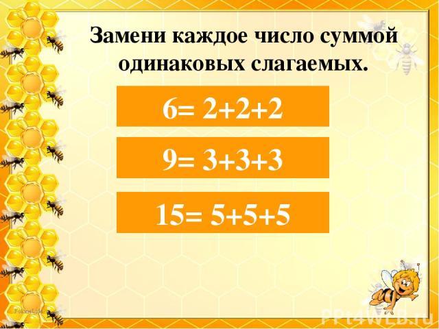 Замени каждое число суммой одинаковых слагаемых. 6= 2+… 6= 2+2+2 9 = 3+… 9= 3+3+3 15= 5+… 15= 5+5+5