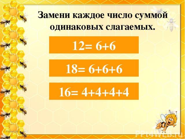 Замени каждое число суммой одинаковых слагаемых. 12= 6+… 12= 6+6 16= 4+… 16= 4+4+4+4 18= 6+… 18= 6+6+6