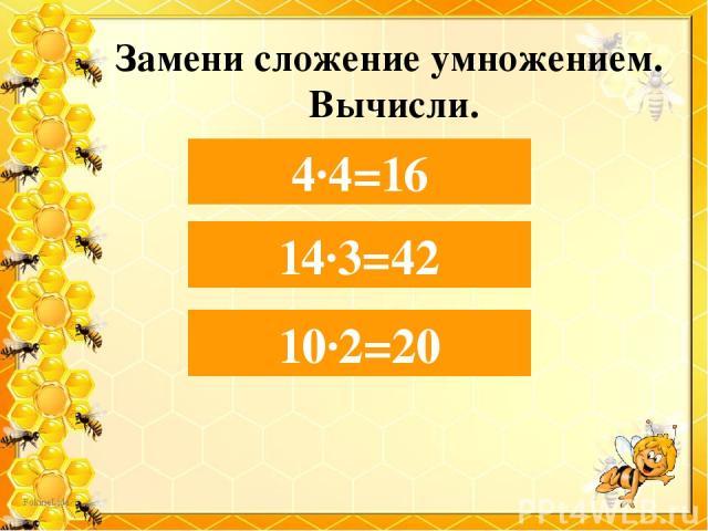 Замени сложение умножением. Вычисли. 4+4+4+4= 4∙4=16 14+14+14= 14∙3=42 10+10= 10∙2=20