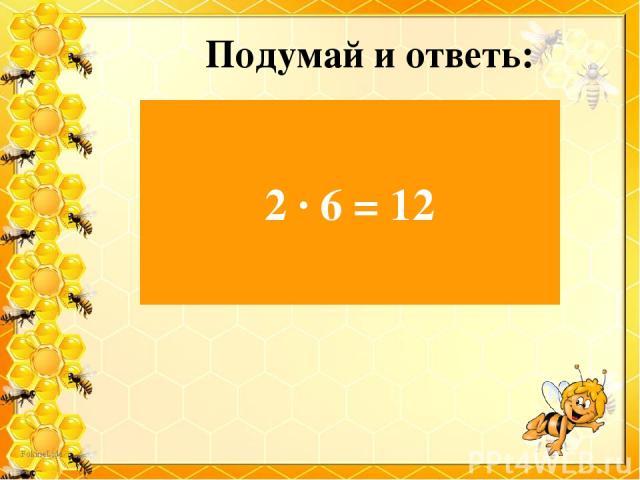 Подумай и ответь: Есть у нашего Андрейки Шесть монет по две копейки. На покупку сладкой плюшки Сколько денег у Андрюшки? 2 ∙ 6 = 12