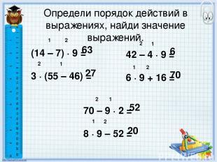 Определи порядок действий в выражениях, найди значение выражений. (14 – 7) ∙ 9 =
