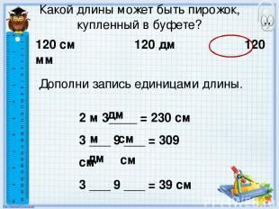 Какой длины может быть пирожок, купленный в буфете? 120 см 120 дм 120 мм Дополни