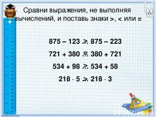 Сравни выражения, не выполняя вычислений, и поставь знаки >, < или = 875 – 123 …