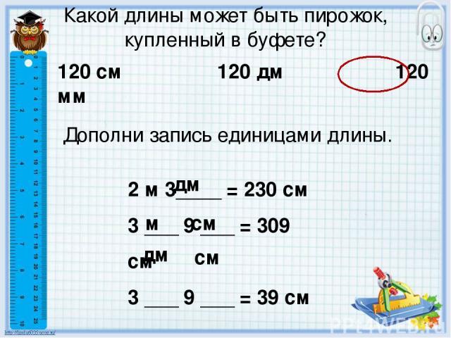 Какой длины может быть пирожок, купленный в буфете? 120 см 120 дм 120 мм Дополни запись единицами длины. 2 м 3____ = 230 см 3 ___ 9 ___ = 309 см 3 ___ 9 ___ = 39 см дм м см дм см