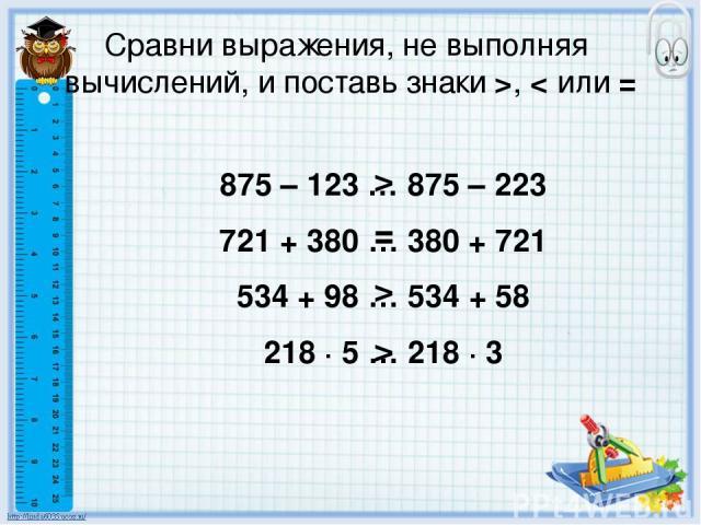 Сравни выражения, не выполняя вычислений, и поставь знаки >, < или = 875 – 123 … 875 – 223 721 + 380 … 380 + 721 534 + 98 … 534 + 58 218 ∙ 5 … 218 ∙ 3 > = > >
