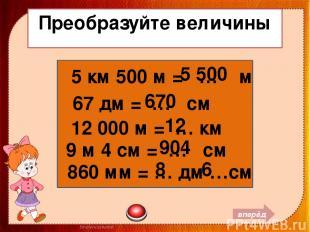Преобразуйте величины 5 км 500 м = … м 67 дм = … см 12 000 м = … км 9 м 4 см = …