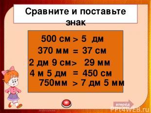 Сравните и поставьте знак 500 см 5 дм 370 мм 37 см = 2 дм 9 см 29 мм > 4 м 5 дм