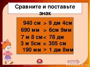 Сравните и поставьте знак 940 см 9 дм 4см 690 мм 6см 9мм 7 м 8 см 78 дм 3 м 5см