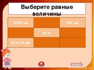Выберите равные величины вперёд 6500 см 6 м 5 см 650 дм 6050 см 65 м 6 дм 5 см 6