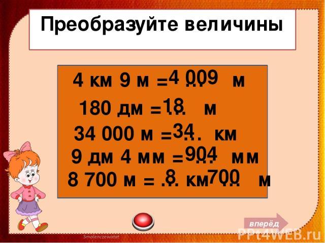Преобразуйте величины 4 км 9 м = … м 180 дм = … м 34 000 м = … км 9 дм 4 мм = … мм 8 700 м = … км … м 4 009 18 34 904 8 700 вперёд