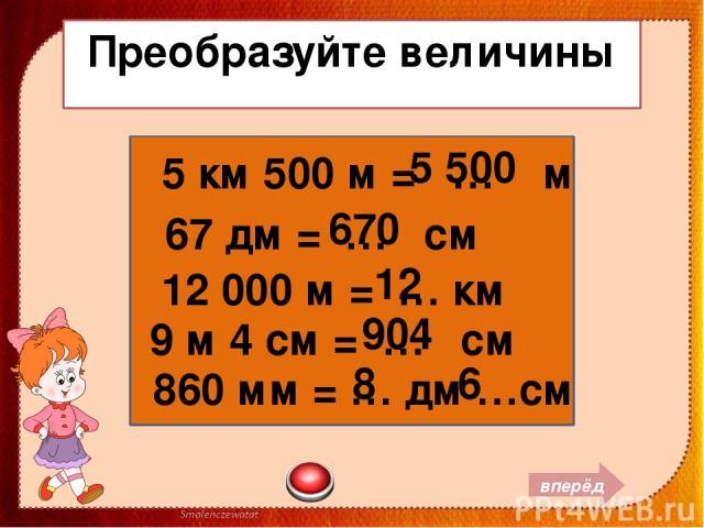 Преобразуйте величины 5 км 500 м = … м 67 дм = … см 12 000 м = … км 9 м 4 см = … см 860 мм = … дм …см вперёд 5 500 670 12 904 8 6