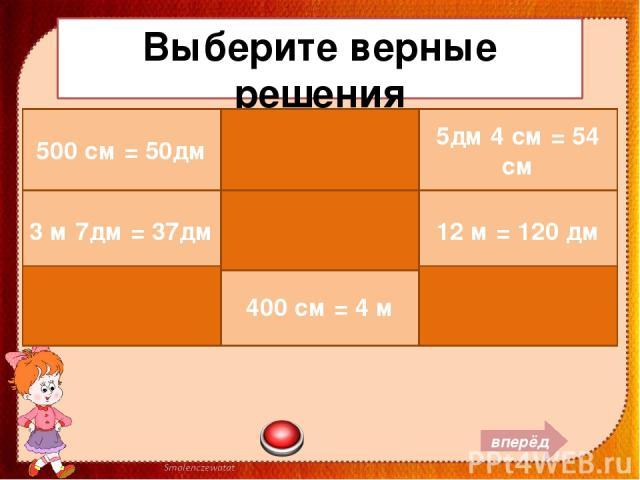 Выберите верные решения вперёд 500 см = 50дм 7м 2 см = 720 см 5дм 4 см = 54 см 3 м 7дм = 37дм 4 м 8 см = 48 см 12 м = 120 дм 309 см = 3 м 9дм 400 см = 4 м 16 дм = 1 м 6см