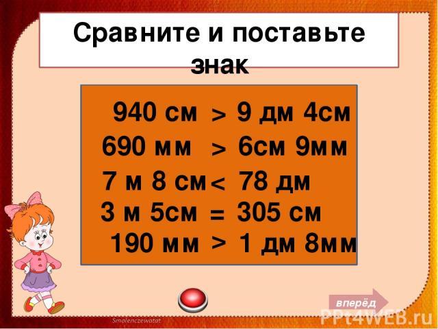 Сравните и поставьте знак 940 см 9 дм 4см 690 мм 6см 9мм 7 м 8 см 78 дм 3 м 5см 305 см > 190 мм 1 дм 8мм вперёд > < = >