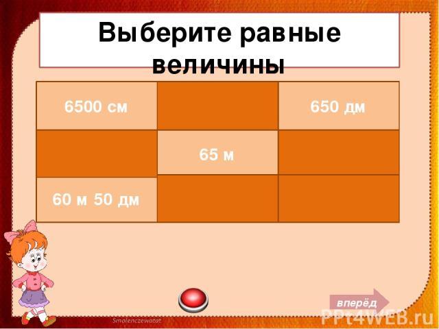 Выберите равные величины вперёд 6500 см 6 м 5 см 650 дм 6050 см 65 м 6 дм 5 см 60 м 50 дм 650 см 650 мм
