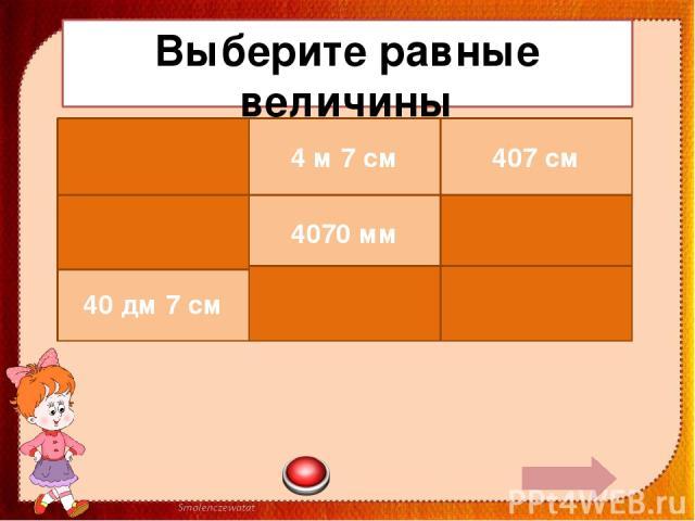 Выберите равные величины 470 см 4 м 7 см 407 см 47 м 4070 мм 40 дм 7 см 40 дм 7 см 4700 см 4 дм 7 см