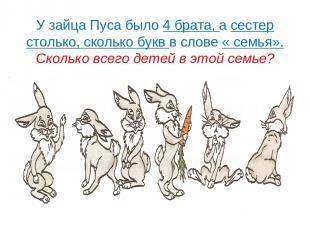 У зайца Пуса было 4 брата, а сестер столько, сколько букв в слове « семья». Скол