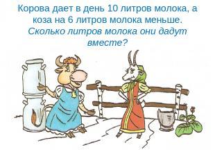 Корова дает в день 10 литров молока, а коза на 6 литров молока меньше. Сколько л