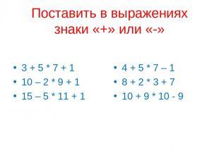 Поставить в выражениях знаки «+» или «-» 3 + 5 * 7 + 1 10 – 2 * 9 + 1 15 – 5 * 1