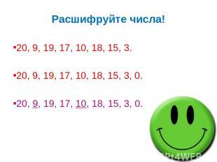 Расшифруйте числа! 20, 9, 19, 17, 10, 18, 15, 3. 20, 9, 19, 17, 10, 18, 15, 3, 0