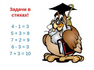 Задачи в стихах! 4 - 1 = 3 5 + 3 = 8 7 + 2 = 9 6 - 3 = 3 7 + 3 = 10
