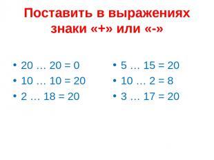 Поставить в выражениях знаки «+» или «-» 20 … 20 = 0 10 … 10 = 20 2 … 18 = 20 5