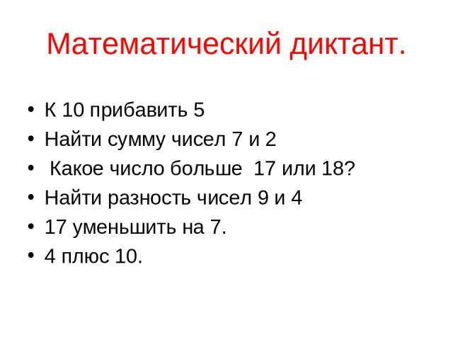 Математический диктант. К 10 прибавить 5 Найти сумму чисел 7 и 2 Какое число больше 17 или 18? Найти разность чисел 9 и 4 17 уменьшить на 7. 4 плюс 10.