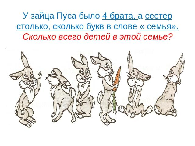 У зайца Пуса было 4 брата, а сестер столько, сколько букв в слове « семья». Сколько всего детей в этой семье?