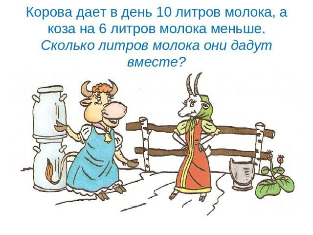 Корова дает в день 10 литров молока, а коза на 6 литров молока меньше. Сколько литров молока они дадут вместе?
