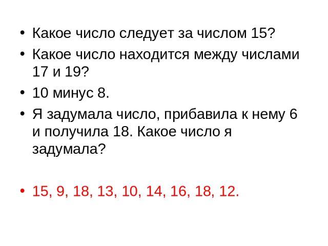 Какое число следует за числом 15? Какое число находится между числами 17 и 19? 10 минус 8. Я задумала число, прибавила к нему 6 и получила 18. Какое число я задумала? 15, 9, 18, 13, 10, 14, 16, 18, 12.